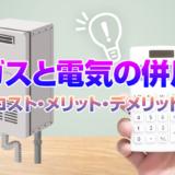 ガスと電気の併用~コスト比較・メリット・デメリット
